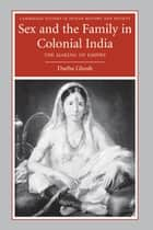 Sex and the Family in Colonial India - The Making of Empire ebook by Durba Ghosh