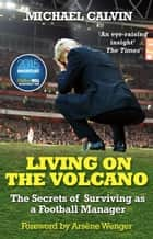 Living on the Volcano - The Secrets of Surviving as a Football Manager ebook by Michael Calvin
