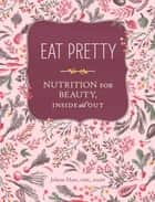 Eat Pretty - Nutrition for Beauty, Inside and Out ebook by Jolene Hart