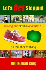 Let's Get Steppin! Saving the Next Generation..Pedometer Walking ebook by King, Billie Jean