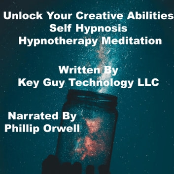 Unlock Your Creative Abilities Self Hypnosis Hypnotherapy Meditation audiobook by Key Guy Technology LLC