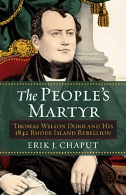 The People's Martyr - Thomas Wilson Dorr and His 1842 Rhode Island Rebellion ebook by Erik J. Chaput