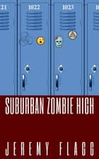 Suburban Zombie High - Suburban Zombie High, #1 ebook by Jeremy Flagg