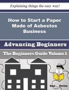How to Start a Paper Made of Asbestos Business (Beginners Guide) ebook by Virgina Kiefer
