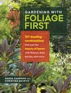 Gardening with Foliage First - 127 Dazzling Combinations that Pair the Beauty of Leaves with Flowers, Bark, Berries, and More eBook by Karen Chapman, Christina Salwitz