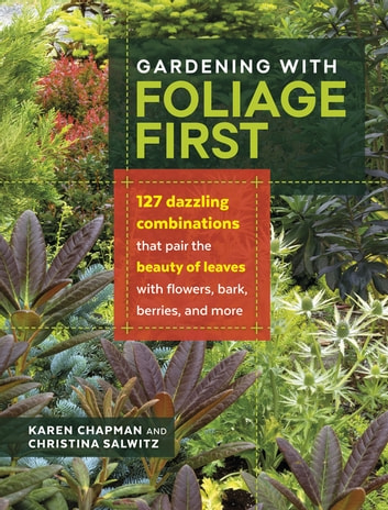 Gardening with Foliage First - 127 Dazzling Combinations that Pair the Beauty of Leaves with Flowers, Bark, Berries, and More ebook by Karen Chapman,Christina Salwitz