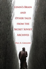 Lenin's Brain and Other Tales from the Secret Soviet Archives ebook by Gregory, Paul R.