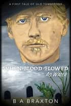 When Blood Flowed as Water: A First Tale of Old Tombstone ekitaplar by B. A. Braxton