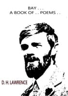 BAY . . A Book Of . . Poems . . ebook by D. H. Lawrence