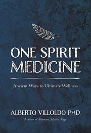 One Spirit Medicine - Ancient Ways to Ultimate Wellness ebook by Alberto Villoldo