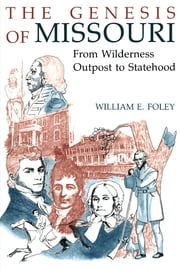 The Genesis of Missouri - From Wilderness Outpost to Statehood ebook by William E. Foley