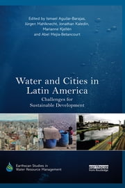 Water and Cities in Latin America - Challenges for Sustainable Development ebook by Ismael Aguilar-Barajas,Jürgen Mahlknecht,Jonathan Kaledin,Marianne Kjellén,Abel Mejía-Betancourt