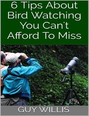 6 Tips About Bird Watching You Can't Afford to Miss ebook by Guy Willis