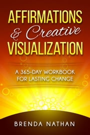 Affirmations & Creative Visualization: A 365-Day Workbook for Lasting Change ebook by BRENDA NATHAN