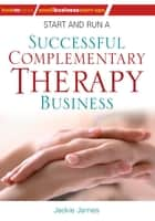 Start and Run a Successful Complementary Therapy Business ebook by Jackie Jones