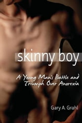 Skinny Boy: A Young Man's Battle and Triumph Over Anorexia ebook by Gary A. Grahl