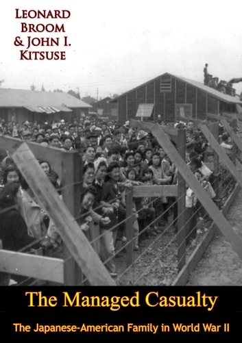 The Managed Casualty - The Japanese-American Family in World War II ebook by Leonard Broom,John I. Kitsuse