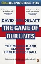 The Game of Our Lives - The Meaning and Making of English Football ebook by David Goldblatt