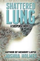Shattered Lung ebook by Joshua Holmes