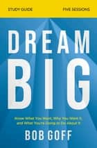 Dream Big Study Guide - Know What You Want, Why You Want It, and What You're Going to Do About It ebook by Bob Goff