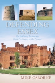 Defending Essex - The Military Landscape from Prehistory to the Present ebook by Dr. Mike Osborne