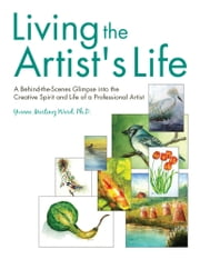 Living the Artist's Life - A Behind-the-Scenes Glimpse into the Creative Spirit and Life of a Professional Artist ebook by Ph.D. Yvonne Martinez Ward