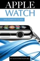 Apple Watch: The Complete Guide ebook by Alexander Mayward