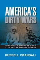 America's Dirty Wars - Irregular Warfare from 1776 to the War on Terror ebook by Russell Crandall