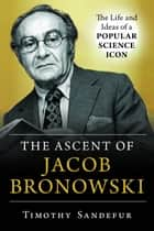 The Ascent of Jacob Bronowski - The Life and Ideas of a Popular Science Icon ebook by Timothy Sandefur