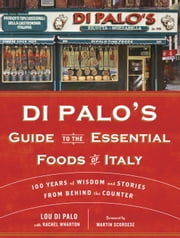 Di Palo's Guide to the Essential Foods of Italy - 100 Years of Wisdom and Stories from Behind the Counter ebook by Lou Di Palo,Rachel Wharton,Martin Scorsese,Jason Epstein
