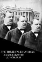 The Three Faces of Steve: Or, The 100% and Absolutely True Story and Not At All Made Up Adventures of the Life and Times of the 22nd and 24th President of the United States, Stephen Grover Cleveland ebook by J.L. Hohler III