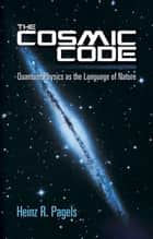 The Cosmic Code - Quantum Physics as the Language of Nature ebook by Heinz R. Pagels