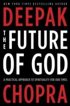 The Future of God - A Practical Approach to Spirituality for Our Times ebook by Deepak Chopra, M.D.