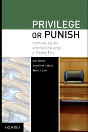 Privilege or Punish - Criminal Justice and the Challenge of Family Ties ebook by Dan Markel,Jennifer M Collins,Ethan J Leib