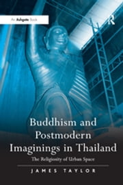 Buddhism and Postmodern Imaginings in Thailand - The Religiosity of Urban Space ebook by James Taylor