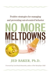 No More Meltdowns - Positive Strategies for Managing and Preventing Out-Of-Control Behavior ebook by Jed Baker