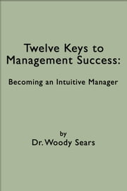 Twelve Keys to Management Success: Becoming an Intuitive Manager ebook by Woodrow Sears