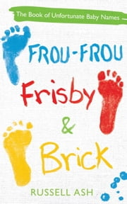 Frou-Frou, Frisby & Brick - The Book of Unfortunate Baby Names ebook by Russell Ash
