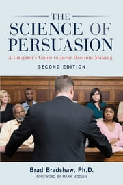The Science of Persuasion - A Litigator's Guide to Juror Decision-Making ebook by Ph. D Bradshaw