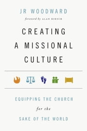 Creating a Missional Culture - Equipping the Church for the Sake of the World ebook by JR Woodward,Alan Hirsch