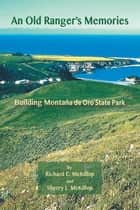 An Old Ranger'S Memories - Building Montaña De Oro State Park ebook by Richard McKillop, Sherry McKillop