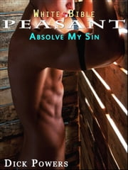 White Bible #10: Peasant 'Absolve My Sin' (Gay Erotica) ebook by Dick Powers