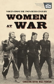 Women At War 1914-91: Voices of the Twentieth Century ebook by Nigel Fountain