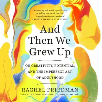 And Then We Grew Up - On Creativity, Potential, and the Imperfect Art of Adulthood audiobook by Rachel Friedman