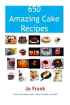 650 Amazing Cake Recipes - Must Haves, Most Wanted and the Ones you can't live without. ebook by Jo Frank