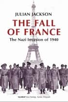 The Fall of France:The Nazi Invasion of 1940 ebook by Julian Jackson
