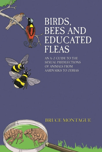 Birds, Bees and Educated Fleas - An A-Z Guide to the Sexual Predilections of Animals from Aardvarks to Zebras ebook by Bruce Montague
