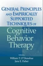 General Principles and Empirically Supported Techniques of Cognitive Behavior Therapy ebook by William T. O'Donohue, Jane E. Fisher