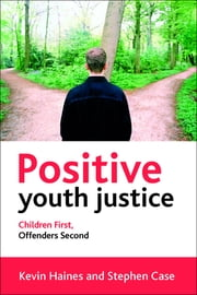 Positive youth justice - Children first, offenders second ebook by Kevin Haines,Stephen Case