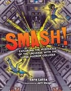 Smash! - Exploring the Mysteries of the Universe with the Large Hadron Collider ebook by Sara Latta, Jeff Weigel